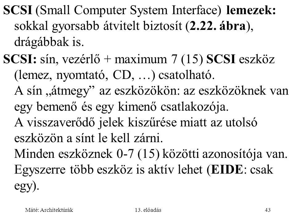 Máté: Architektúrák13. előadás43 SCSI (Small Computer System Interface) lemezek: sokkal gyorsabb átvitelt biztosít (2.22. ábra), drágábbak is. SCSI: s