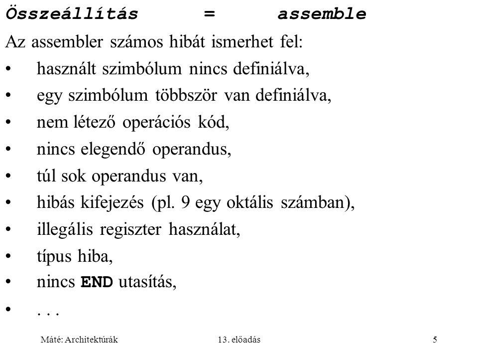Máté: Architektúrák13. előadás5 Összeállítás= assemble Az assembler számos hibát ismerhet fel: használt szimbólum nincs definiálva, egy szimbólum több