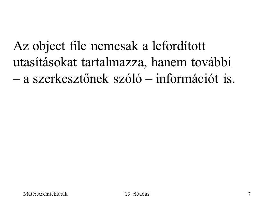 Máté: Architektúrák13. előadás7 Az object file nemcsak a lefordított utasításokat tartalmazza, hanem további – a szerkesztőnek szóló – információt is.
