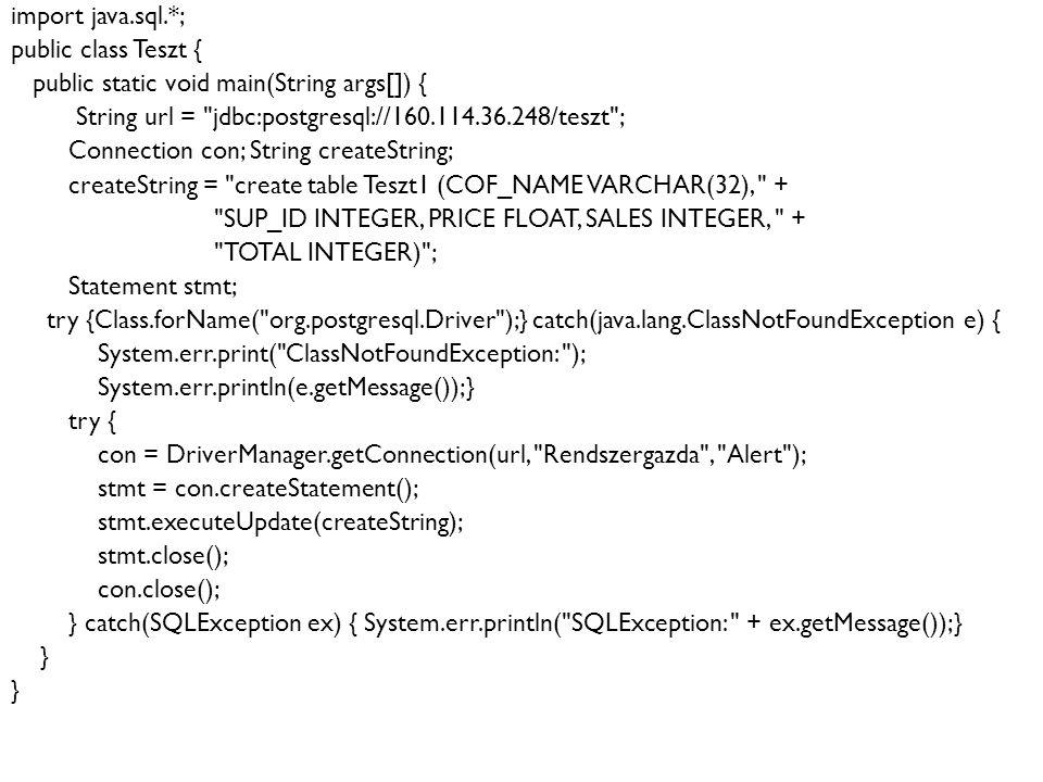15 Példa: import java.sql.*; public class Teszt { public static void main(String args[]) { String url = jdbc:postgresql://160.114.36.248/teszt ; Connection con; String createString; createString = create table Teszt1 (COF_NAME VARCHAR(32), + SUP_ID INTEGER, PRICE FLOAT, SALES INTEGER, + TOTAL INTEGER) ; Statement stmt; try {Class.forName( org.postgresql.Driver );} catch(java.lang.ClassNotFoundException e) { System.err.print( ClassNotFoundException: ); System.err.println(e.getMessage());} try { con = DriverManager.getConnection(url, Rendszergazda , Alert ); stmt = con.createStatement(); stmt.executeUpdate(createString); stmt.close(); con.close(); } catch(SQLException ex) { System.err.println( SQLException: + ex.getMessage());} }