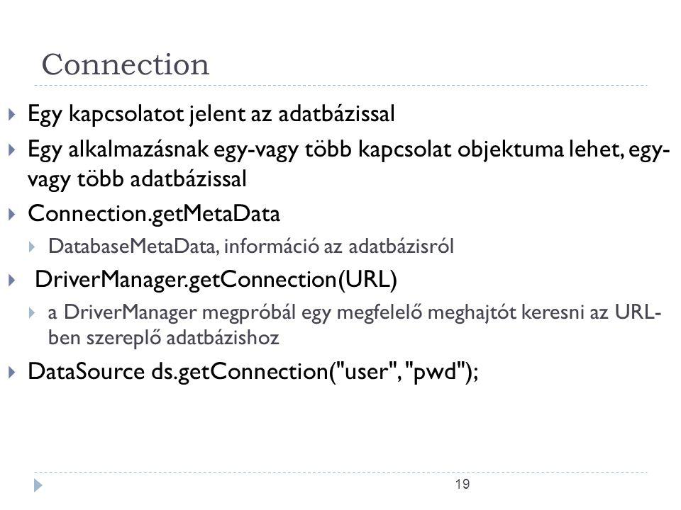 19 Connection  Egy kapcsolatot jelent az adatbázissal  Egy alkalmazásnak egy-vagy több kapcsolat objektuma lehet, egy- vagy több adatbázissal  Connection.getMetaData  DatabaseMetaData, információ az adatbázisról  DriverManager.getConnection(URL)  a DriverManager megpróbál egy megfelelő meghajtót keresni az URL- ben szereplő adatbázishoz  DataSource ds.getConnection( user , pwd );
