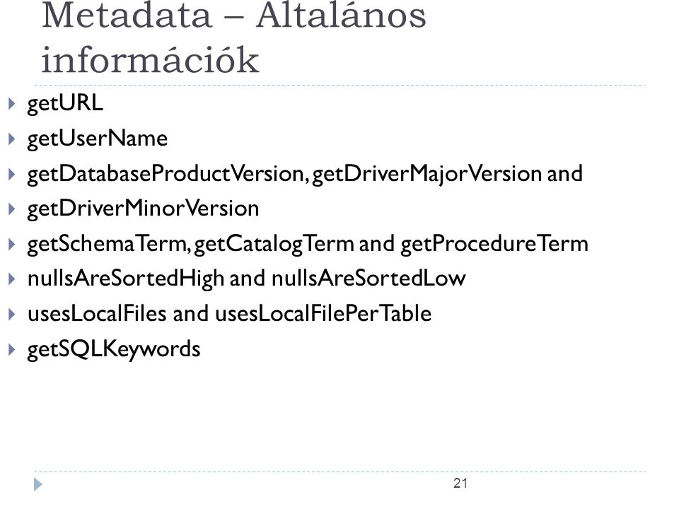 21 Metadata – Általános információk  getURL  getUserName  getDatabaseProductVersion, getDriverMajorVersion and  getDriverMinorVersion  getSchemaTerm, getCatalogTerm and getProcedureTerm  nullsAreSortedHigh and nullsAreSortedLow  usesLocalFiles and usesLocalFilePerTable  getSQLKeywords