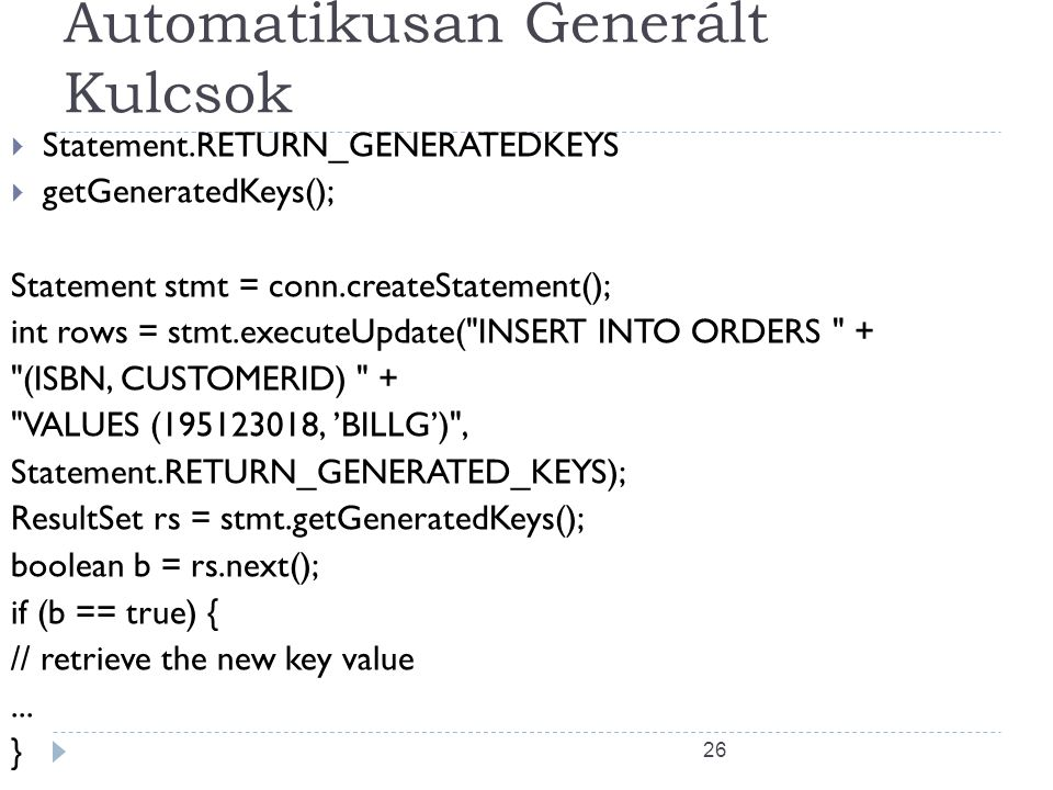 26 Automatikusan Generált Kulcsok  Statement.RETURN_GENERATEDKEYS  getGeneratedKeys(); Statement stmt = conn.createStatement(); int rows = stmt.executeUpdate( INSERT INTO ORDERS + (ISBN, CUSTOMERID) + VALUES (195123018, 'BILLG') , Statement.RETURN_GENERATED_KEYS); ResultSet rs = stmt.getGeneratedKeys(); boolean b = rs.next(); if (b == true) { // retrieve the new key value...