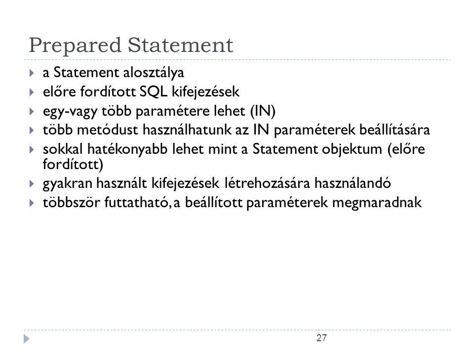 27 Prepared Statement  a Statement alosztálya  előre fordított SQL kifejezések  egy-vagy több paramétere lehet (IN)  több metódust használhatunk az IN paraméterek beállítására  sokkal hatékonyabb lehet mint a Statement objektum (előre fordított)  gyakran használt kifejezések létrehozására használandó  többször futtatható, a beállított paraméterek megmaradnak