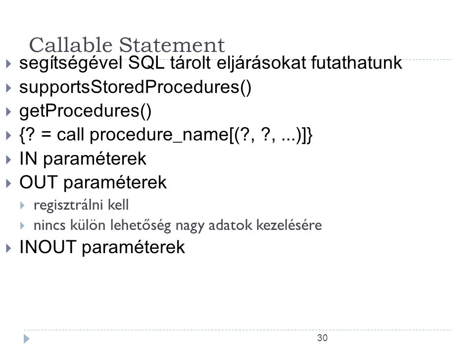 30 Callable Statement  segítségével SQL tárolt eljárásokat futathatunk  supportsStoredProcedures()  getProcedures()  {? = call procedure_name[(?,