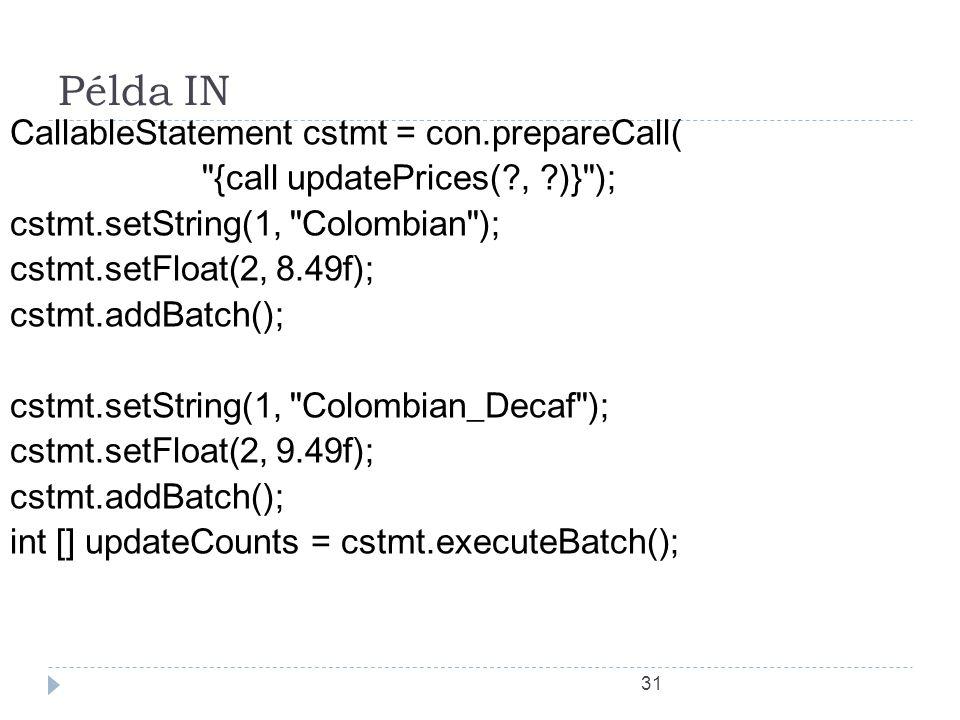 31 Példa IN CallableStatement cstmt = con.prepareCall( {call updatePrices( , )} ); cstmt.setString(1, Colombian ); cstmt.setFloat(2, 8.49f); cstmt.addBatch(); cstmt.setString(1, Colombian_Decaf ); cstmt.setFloat(2, 9.49f); cstmt.addBatch(); int [] updateCounts = cstmt.executeBatch();