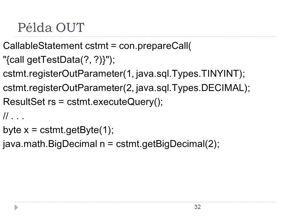 32 Példa OUT CallableStatement cstmt = con.prepareCall( {call getTestData(?, ?)} ); cstmt.registerOutParameter(1, java.sql.Types.TINYINT); cstmt.registerOutParameter(2, java.sql.Types.DECIMAL); ResultSet rs = cstmt.executeQuery(); //...