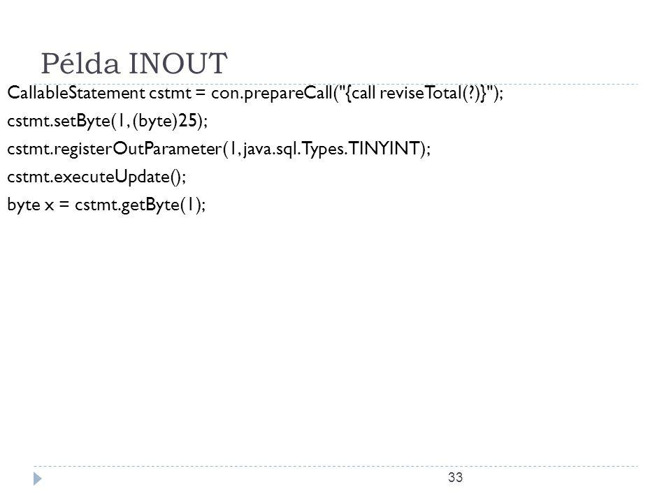 33 Példa INOUT CallableStatement cstmt = con.prepareCall( {call reviseTotal( )} ); cstmt.setByte(1, (byte)25); cstmt.registerOutParameter(1, java.sql.Types.TINYINT); cstmt.executeUpdate(); byte x = cstmt.getByte(1);