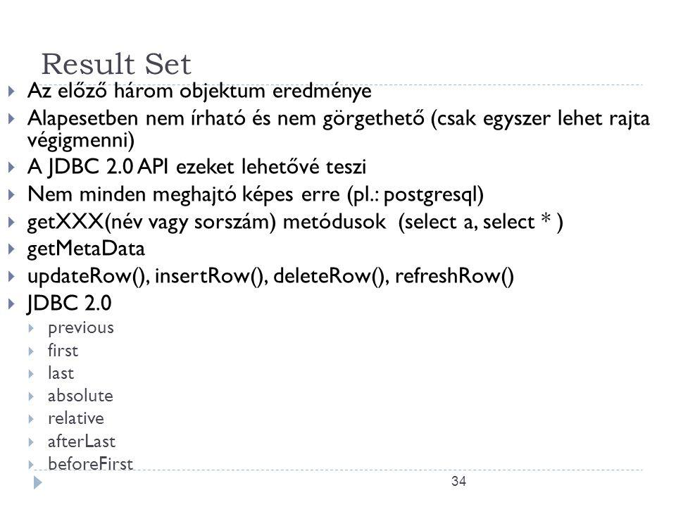 34 Result Set  Az előző három objektum eredménye  Alapesetben nem írható és nem görgethető (csak egyszer lehet rajta végigmenni)  A JDBC 2.0 API ezeket lehetővé teszi  Nem minden meghajtó képes erre (pl.: postgresql)  getXXX(név vagy sorszám) metódusok (select a, select * )  getMetaData  updateRow(), insertRow(), deleteRow(), refreshRow()  JDBC 2.0  previous  first  last  absolute  relative  afterLast  beforeFirst