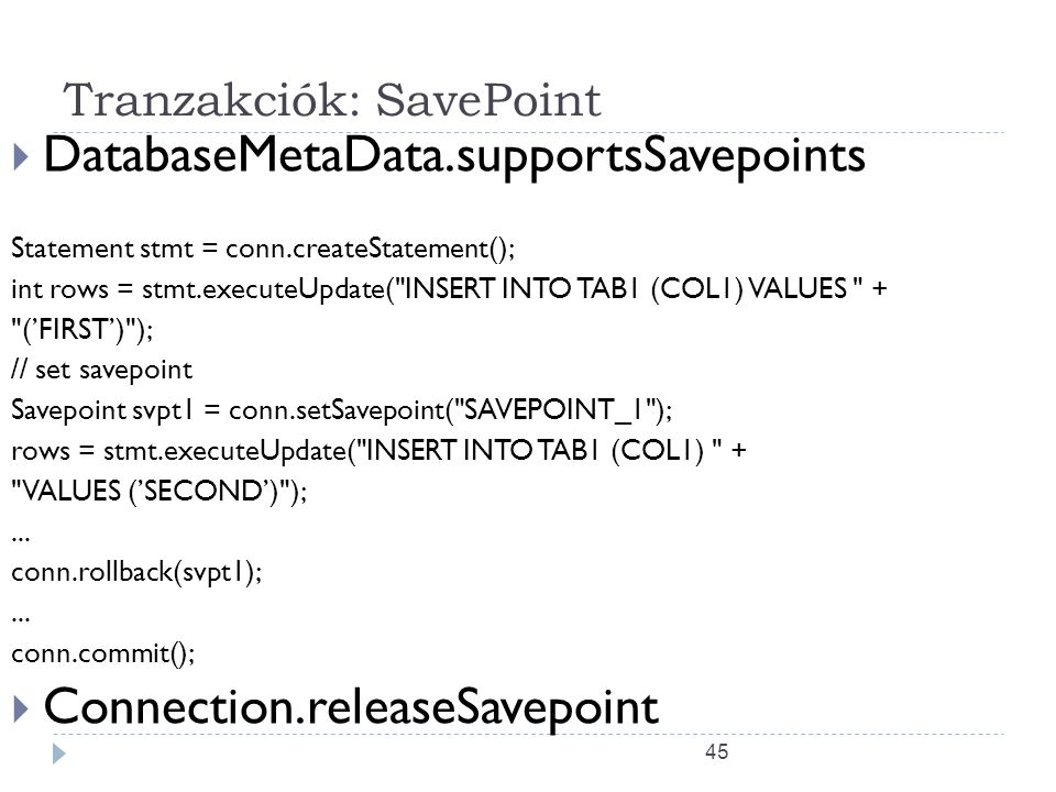 45 Tranzakciók: SavePoint  DatabaseMetaData.supportsSavepoints Statement stmt = conn.createStatement(); int rows = stmt.executeUpdate( INSERT INTO TAB1 (COL1) VALUES + ('FIRST') ); // set savepoint Savepoint svpt1 = conn.setSavepoint( SAVEPOINT_1 ); rows = stmt.executeUpdate( INSERT INTO TAB1 (COL1) + VALUES ('SECOND') );...