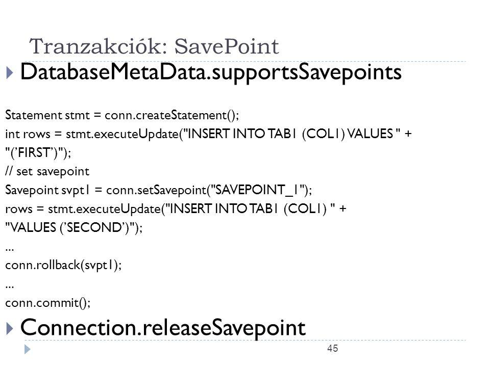 45 Tranzakciók: SavePoint  DatabaseMetaData.supportsSavepoints Statement stmt = conn.createStatement(); int rows = stmt.executeUpdate( INSERT INTO TAB1 (COL1) VALUES + ('FIRST') ); // set savepoint Savepoint svpt1 = conn.setSavepoint( SAVEPOINT_1 ); rows = stmt.executeUpdate( INSERT INTO TAB1 (COL1) + VALUES ('SECOND') );...