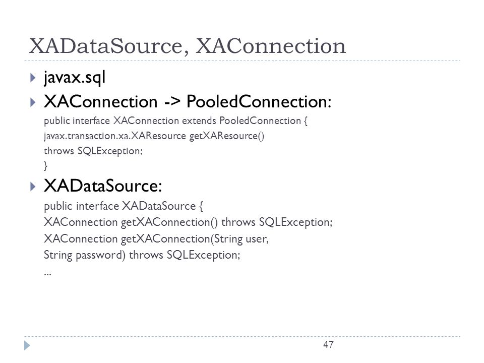 47 XADataSource, XAConnection  javax.sql  XAConnection -> PooledConnection: public interface XAConnection extends PooledConnection { javax.transacti
