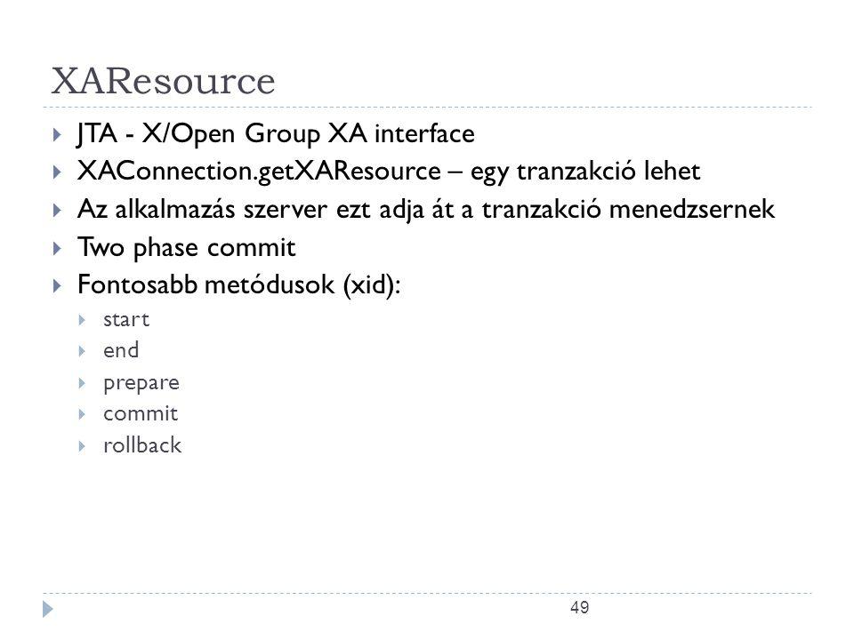 49 XAResource  JTA - X/Open Group XA interface  XAConnection.getXAResource – egy tranzakció lehet  Az alkalmazás szerver ezt adja át a tranzakció menedzsernek  Two phase commit  Fontosabb metódusok (xid):  start  end  prepare  commit  rollback
