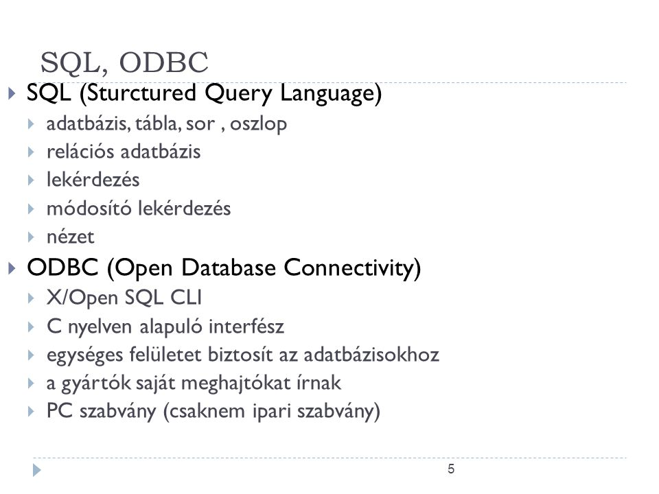 5 SQL, ODBC  SQL (Sturctured Query Language)  adatbázis, tábla, sor, oszlop  relációs adatbázis  lekérdezés  módosító lekérdezés  nézet  ODBC (Open Database Connectivity)  X/Open SQL CLI  C nyelven alapuló interfész  egységes felületet biztosít az adatbázisokhoz  a gyártók saját meghajtókat írnak  PC szabvány (csaknem ipari szabvány)