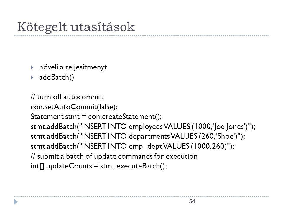 54 Kötegelt utasítások  növeli a teljesítményt  addBatch() // turn off autocommit con.setAutoCommit(false); Statement stmt = con.createStatement(); stmt.addBatch( INSERT INTO employees VALUES (1000, Joe Jones ) ); stmt.addBatch( INSERT INTO departments VALUES (260, Shoe ) ); stmt.addBatch( INSERT INTO emp_dept VALUES (1000, 260) ); // submit a batch of update commands for execution int[] updateCounts = stmt.executeBatch();