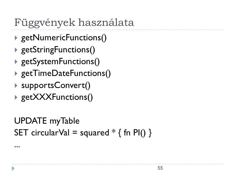 55 Függvények használata  getNumericFunctions()  getStringFunctions()  getSystemFunctions()  getTimeDateFunctions()  supportsConvert()  getXXXFunctions() UPDATE myTable SET circularVal = squared * { fn PI() }...