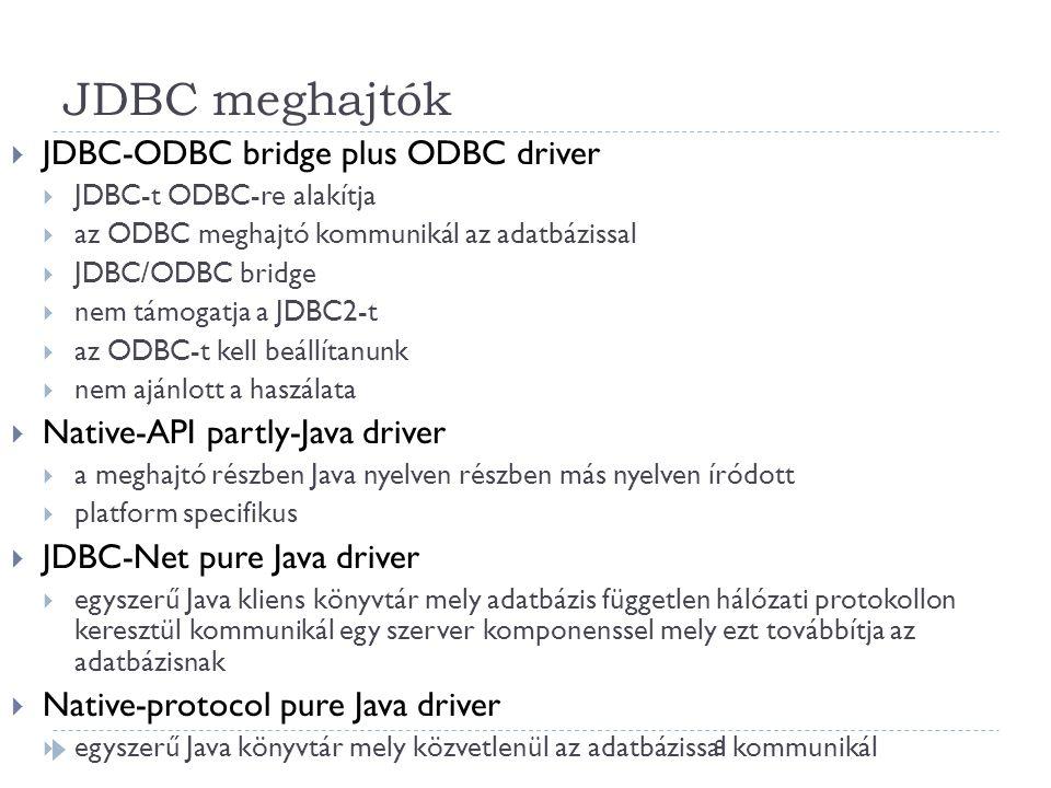 8 JDBC meghajtók  JDBC-ODBC bridge plus ODBC driver  JDBC-t ODBC-re alakítja  az ODBC meghajtó kommunikál az adatbázissal  JDBC/ODBC bridge  nem támogatja a JDBC2-t  az ODBC-t kell beállítanunk  nem ajánlott a haszálata  Native-API partly-Java driver  a meghajtó részben Java nyelven részben más nyelven íródott  platform specifikus  JDBC-Net pure Java driver  egyszerű Java kliens könyvtár mely adatbázis független hálózati protokollon keresztül kommunikál egy szerver komponenssel mely ezt továbbítja az adatbázisnak  Native-protocol pure Java driver  egyszerű Java könyvtár mely közvetlenül az adatbázissal kommunikál