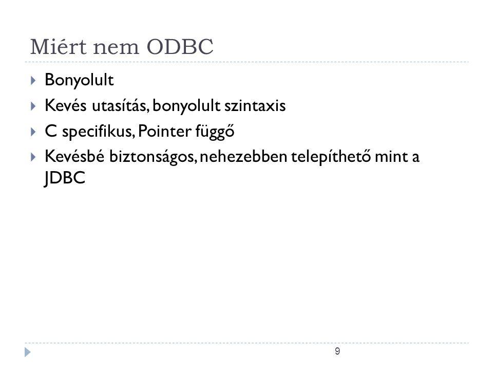 9 Miért nem ODBC  Bonyolult  Kevés utasítás, bonyolult szintaxis  C specifikus, Pointer függő  Kevésbé biztonságos, nehezebben telepíthető mint a JDBC