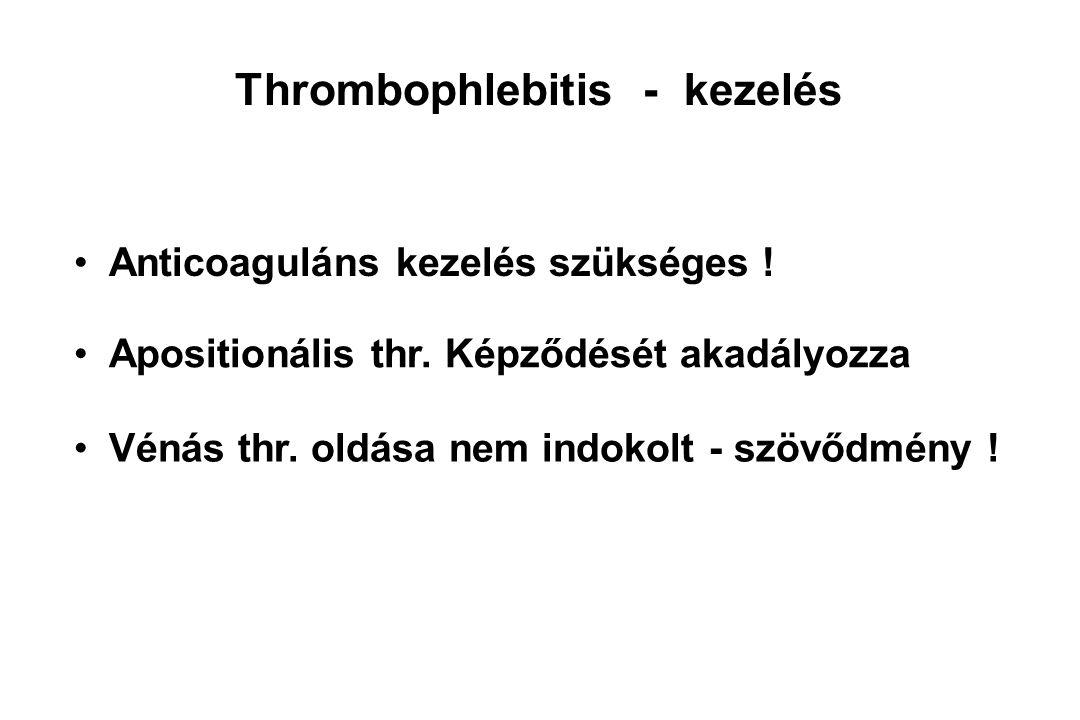 Thrombophlebitis - kezelés Anticoaguláns kezelés szükséges ! Apositionális thr. Képződését akadályozza Vénás thr. oldása nem indokolt - szövődmény !