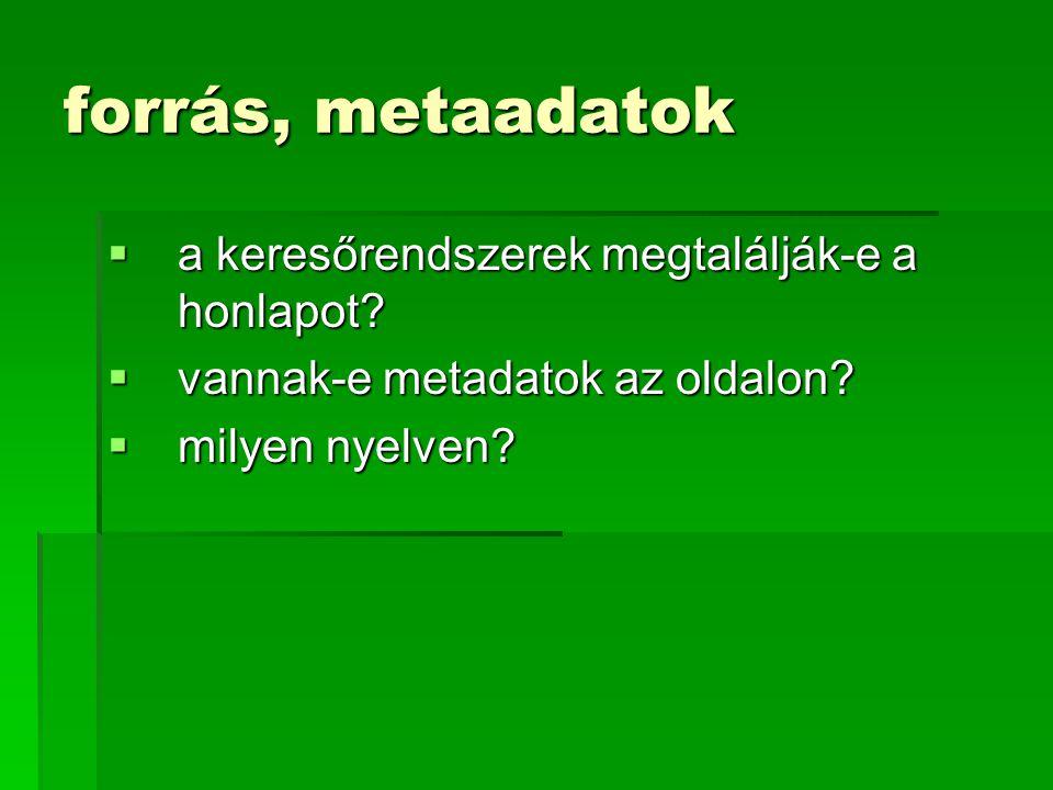 forrás, metaadatok  a keresőrendszerek megtalálják-e a honlapot?  vannak-e metadatok az oldalon?  milyen nyelven?