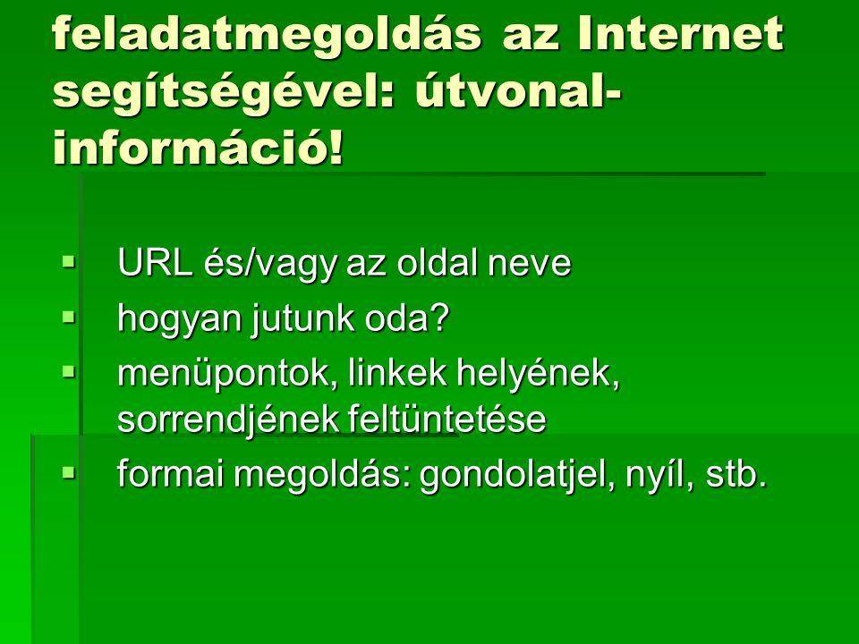 feladatmegoldás az Internet segítségével: útvonal- információ!  URL és/vagy az oldal neve  hogyan jutunk oda?  menüpontok, linkek helyének, sorrend