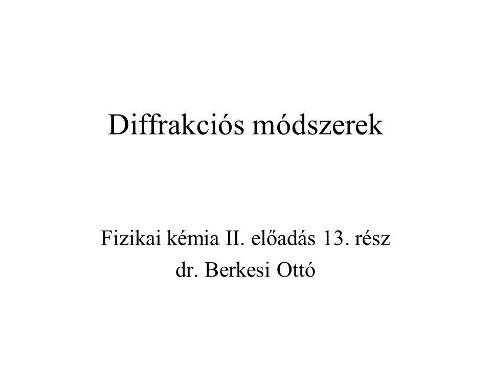Diffrakciós módszerek Fizikai kémia II. előadás 13. rész dr. Berkesi Ottó