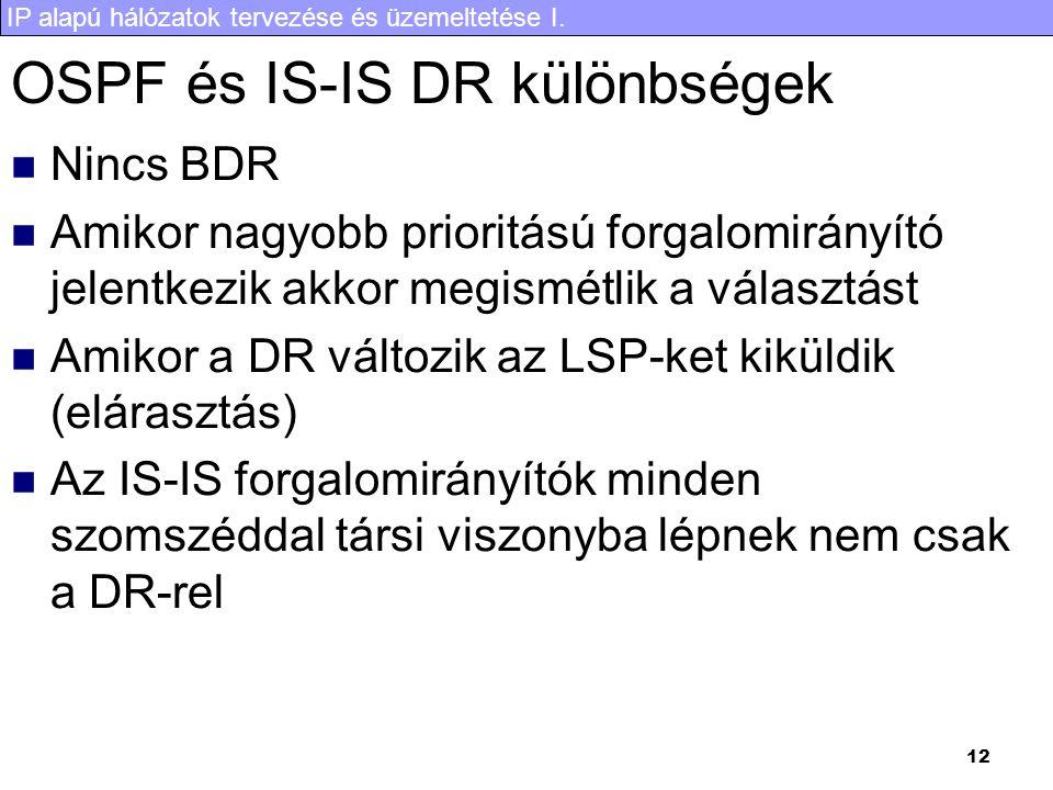 IP alapú hálózatok tervezése és üzemeltetése I. 12 OSPF és IS-IS DR különbségek Nincs BDR Amikor nagyobb prioritású forgalomirányító jelentkezik akkor