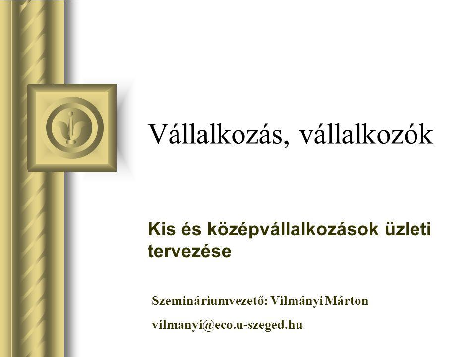 Vállalkozás, vállalkozók Kis és középvállalkozások üzleti tervezése Szemináriumvezető: Vilmányi Márton vilmanyi@eco.u-szeged.hu