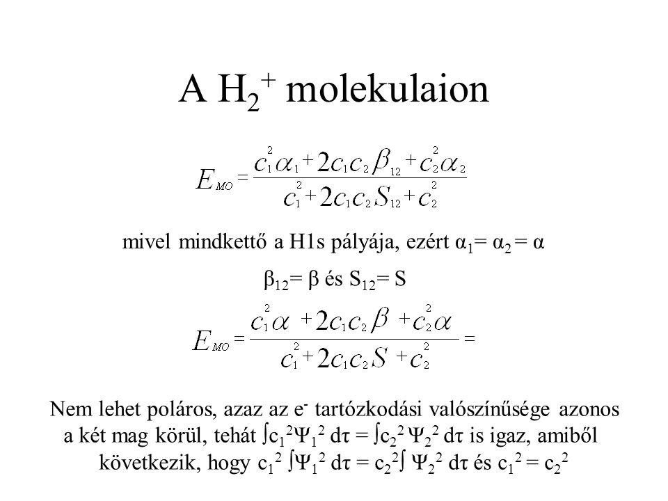 A H 2 + molekulaion mivel mindkettő a H1s pályája, ezért α 1 = α 2 = α Nem lehet poláros, azaz az e - tartózkodási valószínűsége azonos a két mag körül, tehát ∫c 1 2 Ψ 1 2 dτ = ∫c 2 2 Ψ 2 2 dτ is igaz, amiből következik, hogy c 1 2 ∫Ψ 1 2 dτ = c 2 2 ∫ Ψ 2 2 dτ és c 1 2 = c 2 2 β 12 = β és S 12 = S