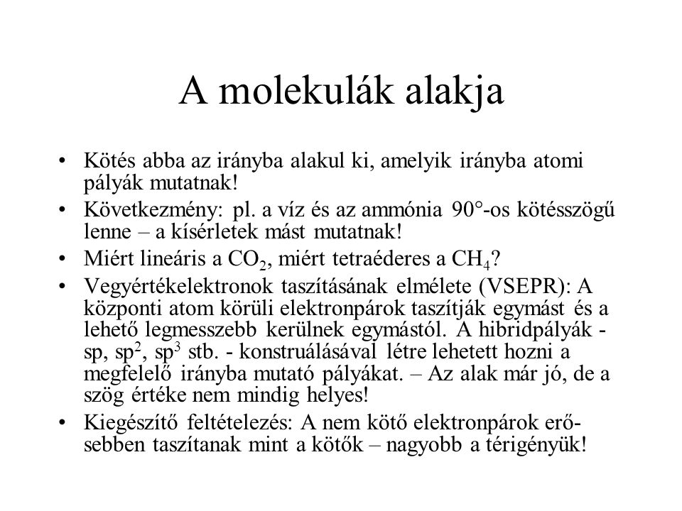 A molekulák alakja Kötés abba az irányba alakul ki, amelyik irányba atomi pályák mutatnak! Következmény: pl. a víz és az ammónia 90°-os kötésszögű len