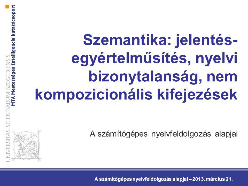 Szemantika: jelentés- egyértelműsítés, nyelvi bizonytalanság, nem kompozicionális kifejezések A számítógépes nyelvfeldolgozás alapjai A számítógépes n
