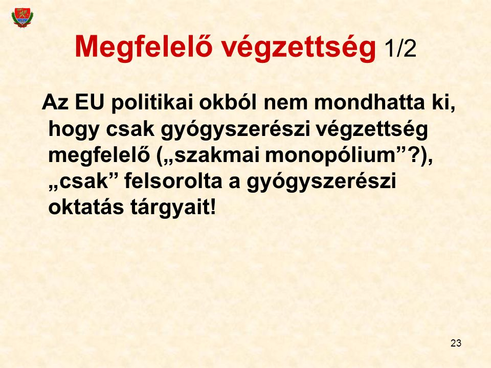 """23 Megfelelő végzettség 1/2 Az EU politikai okból nem mondhatta ki, hogy csak gyógyszerészi végzettség megfelelő (""""szakmai monopólium""""?), """"csak"""" felso"""