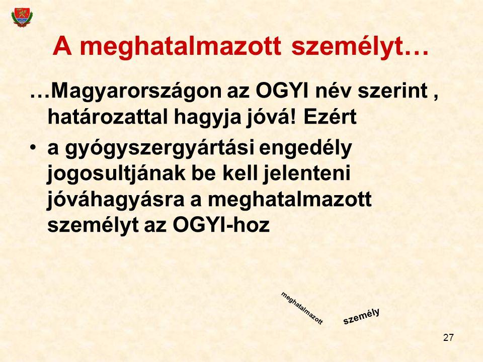 27 A meghatalmazott személyt… …Magyarországon az OGYI név szerint, határozattal hagyja jóvá! Ezért a gyógyszergyártási engedély jogosultjának be kell
