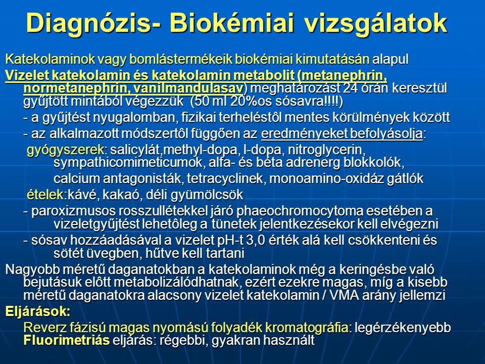 Diagnózis- Biokémiai vizsgálatok Katekolaminok vagy bomlástermékeik biokémiai kimutatásán alapul Vizelet katekolamin és katekolamin metabolit (metanephrin, normetanephrin, vanilmandulasav) meghatározást 24 órán keresztül gyűjtött mintából végezzük (50 ml 20%os sósavra!!!!) - a gyűjtést nyugalomban, fizikai terheléstôl mentes körülmények között - az alkalmazott módszertôl függően az eredményeket befolyásolja: gyógyszerek: salicylát,methyl-dopa, l-dopa, nitroglycerin, sympathicomimeticumok, alfa- és béta adrenerg blokkolók, gyógyszerek: salicylát,methyl-dopa, l-dopa, nitroglycerin, sympathicomimeticumok, alfa- és béta adrenerg blokkolók, calcium antagonisták, tetracyclinek, monoamino-oxidáz gátlók ételek:kávé, kakaó, déli gyümölcsök ételek:kávé, kakaó, déli gyümölcsök - paroxizmusos rosszullétekkel járó phaeochromocytoma esetében a vizeletgyűjtést lehetôleg a tünetek jelentkezésekor kell elvégezni - sósav hozzáadásával a vizelet pH-t 3,0 érték alá kell csökkenteni és sötét üvegben, hűtve kell tartani Nagyobb méretű daganatokban a katekolaminok még a keringésbe való bejutásuk elôtt metabolizálódhatnak, ezért ezekre magas, míg a kisebb méretű daganatokra alacsony vizelet katekolamin / VMA arány jellemzi Eljárások: Reverz fázisú magas nyomású folyadék kromatográfia: legérzékenyebb Fluorimetriás eljárás: régebbi, gyakran használt