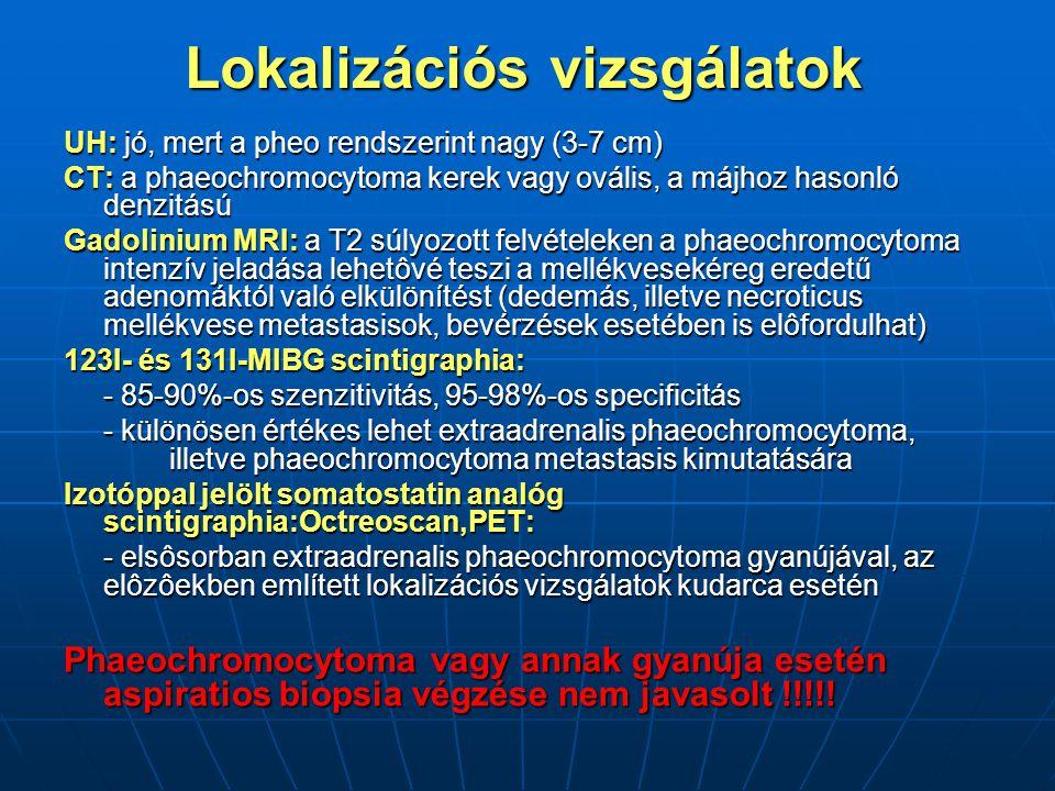 Lokalizációs vizsgálatok UH: jó, mert a pheo rendszerint nagy (3-7 cm) CT: a phaeochromocytoma kerek vagy ovális, a májhoz hasonló denzitású Gadolinium MRI: a T2 súlyozott felvételeken a phaeochromocytoma intenzív jeladása lehetôvé teszi a mellékvesekéreg eredetű adenomáktól való elkülönítést (dedemás, illetve necroticus mellékvese metastasisok, bevérzések esetében is elôfordulhat) 123I- és 131I-MIBG scintigraphia: - 85-90%-os szenzitivitás, 95-98%-os specificitás - különösen értékes lehet extraadrenalis phaeochromocytoma, illetve phaeochromocytoma metastasis kimutatására Izotóppal jelölt somatostatin analóg scintigraphia:Octreoscan,PET: - elsôsorban extraadrenalis phaeochromocytoma gyanújával, az elôzôekben említett lokalizációs vizsgálatok kudarca esetén Phaeochromocytoma vagy annak gyanúja esetén aspiratios biopsia végzése nem javasolt !!!!!