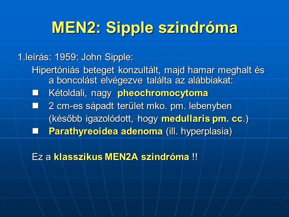 MEN2: Sipple szindróma 1.leírás: 1959: John Sipple: Hipertóniás beteget konzultált, majd hamar meghalt és a boncolást elvégezve találta az alábbiakat: Kétoldali, nagy pheochromocytoma Kétoldali, nagy pheochromocytoma 2 cm-es sápadt terület mko.