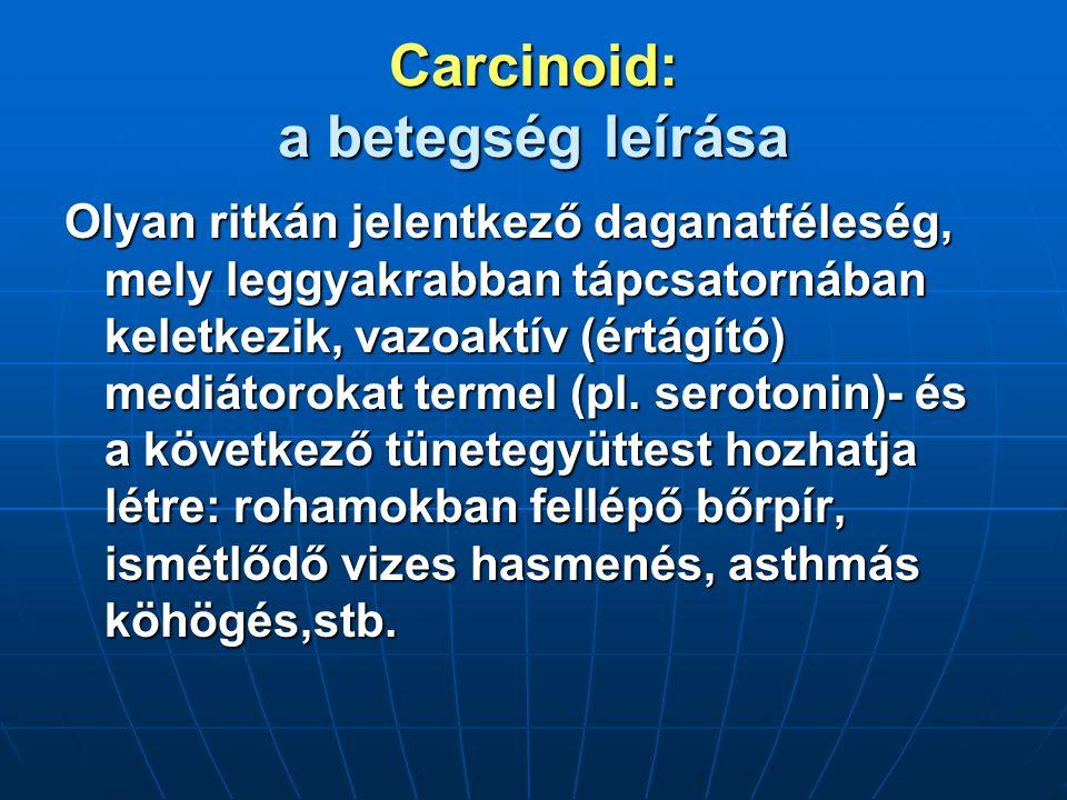 Carcinoid: a betegség leírása Olyan ritkán jelentkező daganatféleség, mely leggyakrabban tápcsatornában keletkezik, vazoaktív (értágító) mediátorokat termel (pl.