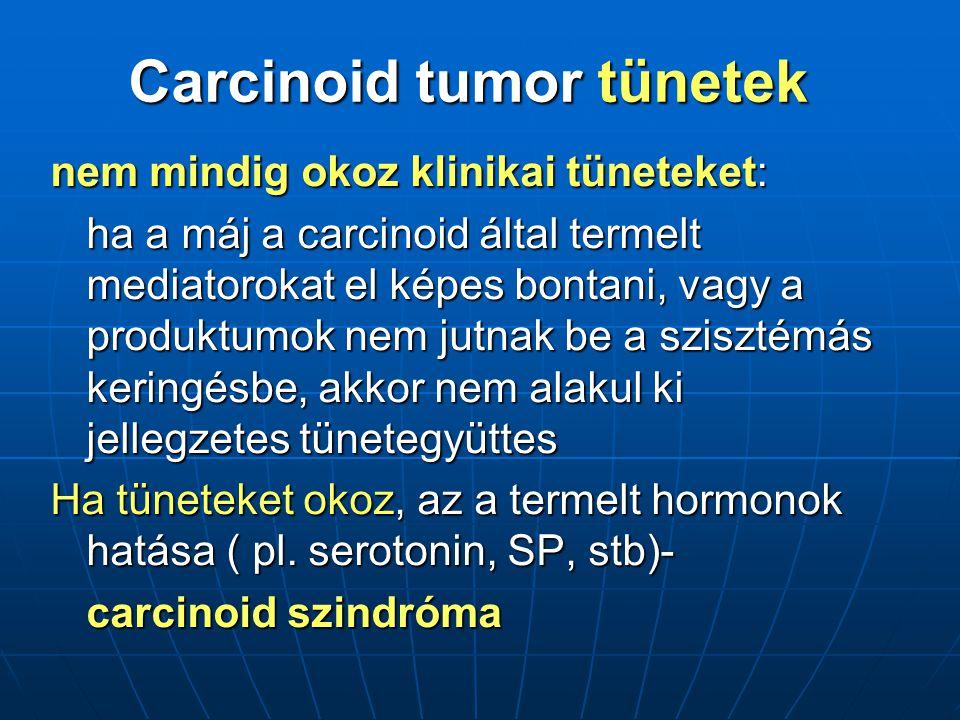 nem mindig okoz klinikai tüneteket: ha a máj a carcinoid által termelt mediatorokat el képes bontani, vagy a produktumok nem jutnak be a szisztémás keringésbe, akkor nem alakul ki jellegzetes tünetegyüttes Ha tüneteket okoz, az a termelt hormonok hatása ( pl.