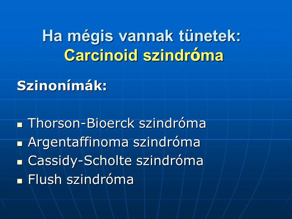 Ha mégis vannak tünetek: Carcinoid szindr ó ma Szinonímák: Thorson-Bioerck szindróma Thorson-Bioerck szindróma Argentaffinoma szindróma Argentaffinoma szindróma Cassidy-Scholte szindróma Cassidy-Scholte szindróma Flush szindróma Flush szindróma