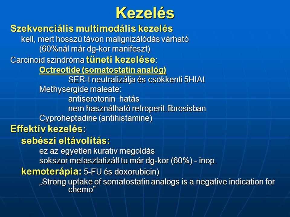 Kezelés Szekvenciális multimodális kezelés kell, mert hosszú távon malignizálódás várható (60%nál már dg-kor manifeszt) Carcinoid szindróma tüneti kezelése : Octreotide (somatostatin analóg) SER-t neutralizálja és csökkenti 5HIAt SER-t neutralizálja és csökkenti 5HIAt Methysergide maleate: antiserotonin hatás nem használható retroperit.fibrosisban Cyproheptadine (antihistamine) Effektív kezelés: sebészi eltávolítás: ez az egyetlen kurativ megoldás sokszor metasztatizált tu már dg-kor (60%) - inop.