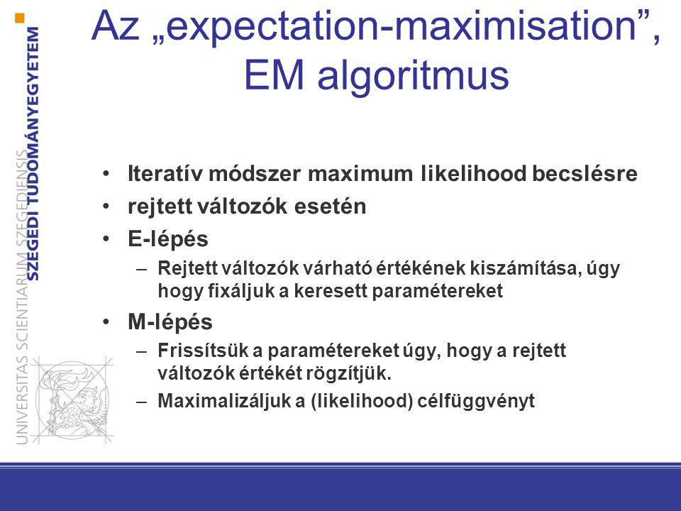 """Az """"expectation-maximisation , EM algoritmus Iteratív módszer maximum likelihood becslésre rejtett változók esetén E-lépés –Rejtett változók várható értékének kiszámítása, úgy hogy fixáljuk a keresett paramétereket M-lépés –Frissítsük a paramétereket úgy, hogy a rejtett változók értékét rögzítjük."""