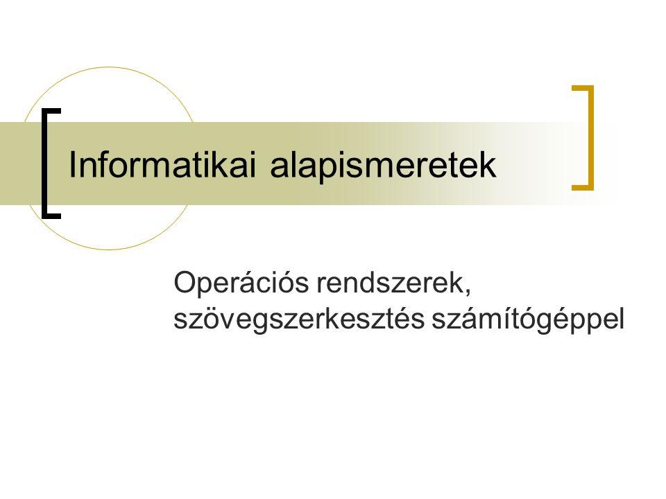 Informatikai alapismeretek Operációs rendszerek, szövegszerkesztés számítógéppel
