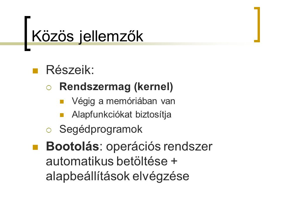 Közös jellemzők Részeik:  Rendszermag (kernel) Végig a memóriában van Alapfunkciókat biztosítja  Segédprogramok Bootolás: operációs rendszer automat