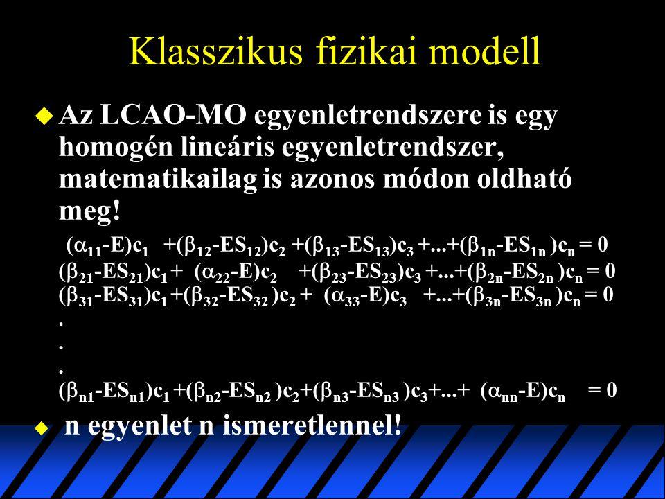 Klasszikus fizikai modell  Az LCAO-MO egyenletrendszere is egy homogén lineáris egyenletrendszer, matematikailag is azonos módon oldható meg! (  11