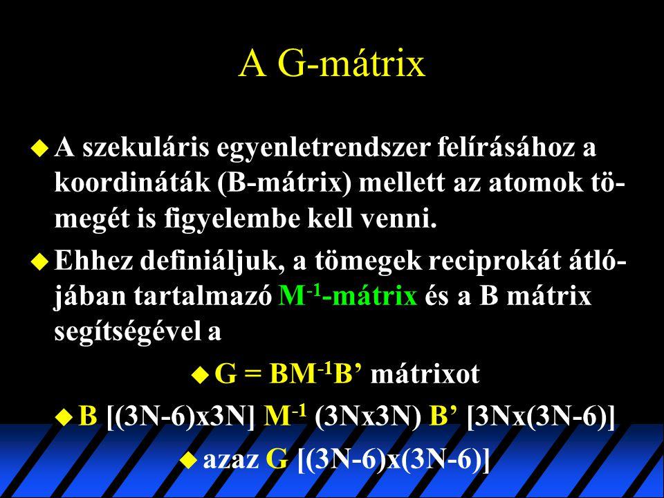 A G-mátrix u A szekuláris egyenletrendszer felírásához a koordináták (B-mátrix) mellett az atomok tö- megét is figyelembe kell venni. u Ehhez definiál