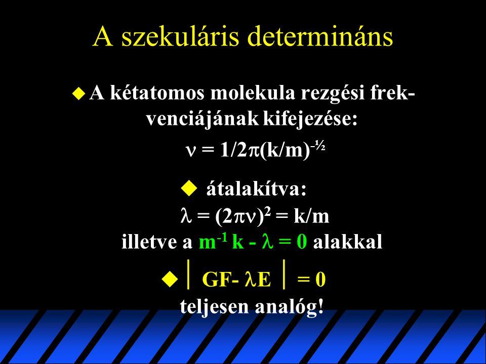 A szekuláris determináns  A kétatomos molekula rezgési frek- venciájának kifejezése: = 1/2  (k/m) -½  átalakítva: = (2  ) 2 = k/m illetve a m -1 k