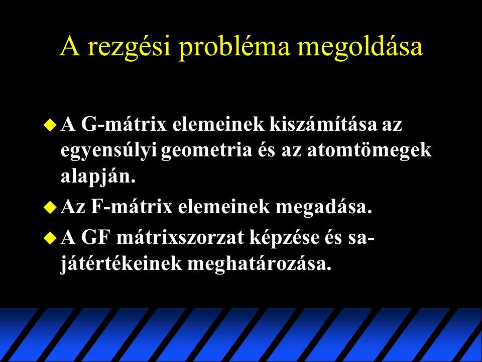 A rezgési probléma megoldása u A G-mátrix elemeinek kiszámítása az egyensúlyi geometria és az atomtömegek alapján. u Az F-mátrix elemeinek megadása. u