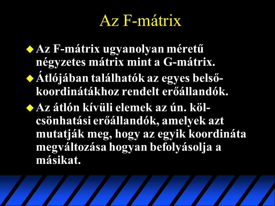 Az F-mátrix u Az F-mátrix ugyanolyan méretű négyzetes mátrix mint a G-mátrix. u Átlójában találhatók az egyes belső- koordinátákhoz rendelt erőállandó
