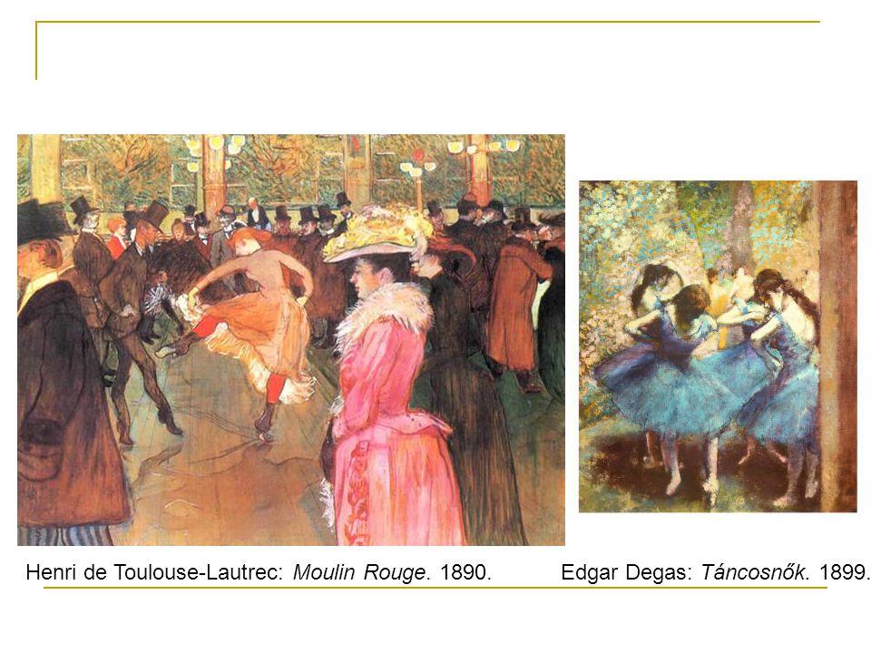 Henri de Toulouse-Lautrec: Moulin Rouge. 1890.Edgar Degas: Táncosnők. 1899.