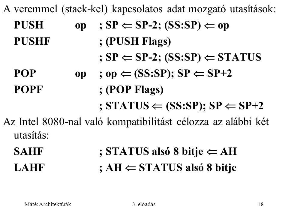 Máté: Architektúrák3. előadás18 A veremmel (stack-kel) kapcsolatos adat mozgató utasítások: PUSHop; SP  SP-2; (SS:SP)  op PUSHF; (PUSH Flags) ; SP 